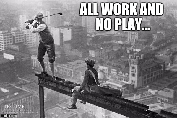 ALL WORK AND NO PLAY... | made w/ Imgflip meme maker