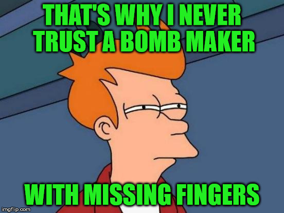 Futurama Fry Meme | THAT'S WHY I NEVER TRUST A BOMB MAKER WITH MISSING FINGERS | image tagged in memes,futurama fry | made w/ Imgflip meme maker