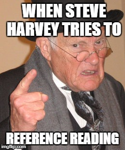 Back In My Day Meme | WHEN STEVE HARVEY TRIES TO REFERENCE READING | image tagged in memes,back in my day | made w/ Imgflip meme maker