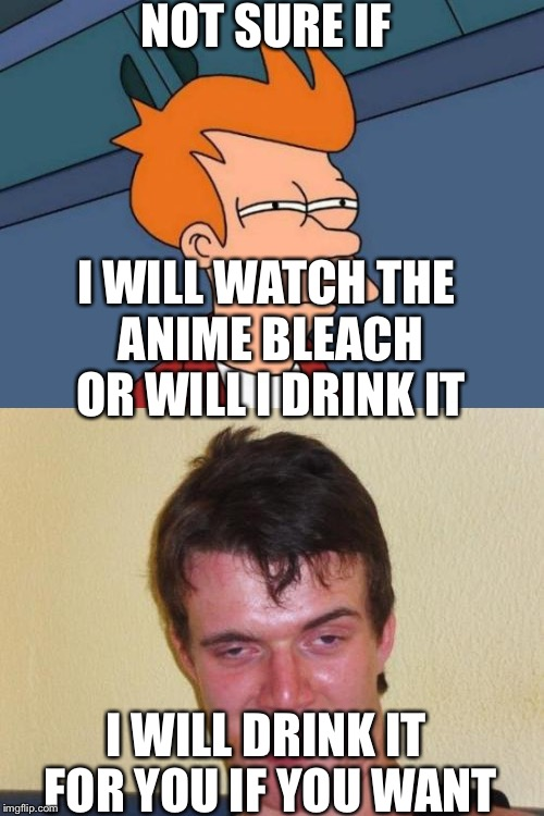Stay hydrated my friends Drink Bleach!!!!! | NOT SURE IF I WILL DRINK IT FOR YOU IF YOU WANT I WILL WATCH THE ANIME BLEACH OR WILL I DRINK IT | image tagged in futurama fry,10 guy stoned,dank memes,funny,memes,drink bleach | made w/ Imgflip meme maker