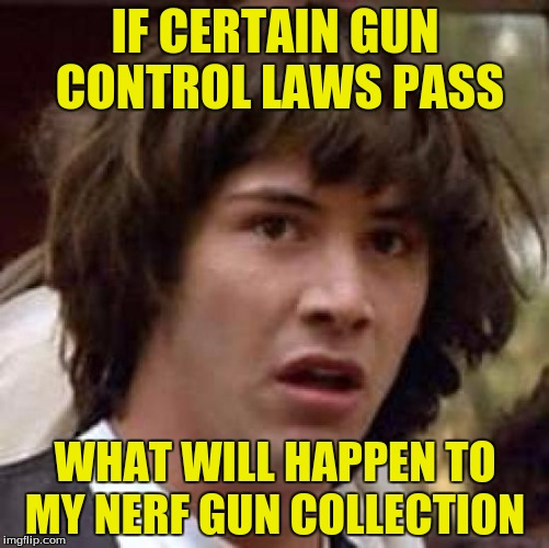 Conspiracy Keanu Meme | IF CERTAIN GUN CONTROL LAWS PASS WHAT WILL HAPPEN TO MY NERF GUN COLLECTION | image tagged in memes,conspiracy keanu,funny,nerf | made w/ Imgflip meme maker
