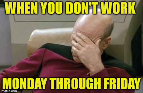 Captain Picard Facepalm Meme | WHEN YOU DON'T WORK MONDAY THROUGH FRIDAY | image tagged in memes,captain picard facepalm | made w/ Imgflip meme maker