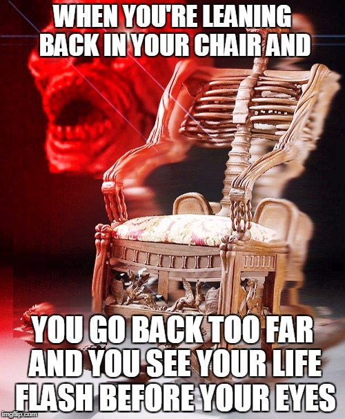 WHEN YOU'RE LEANING BACK IN YOUR CHAIR AND YOU GO BACK TOO FAR AND YOU SEE YOUR LIFE FLASH BEFORE YOUR EYES | image tagged in skeleton chair | made w/ Imgflip meme maker