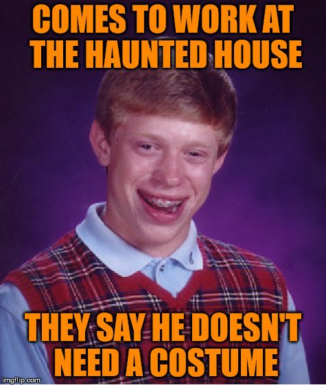 Bad Luck Brian Meme | COMES TO WORK AT THE HAUNTED HOUSE THEY SAY HE DOESN'T NEED A COSTUME | image tagged in memes,bad luck brian | made w/ Imgflip meme maker