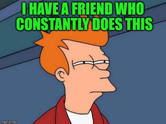 Futurama Fry Meme | I HAVE A FRIEND WHO CONSTANTLY DOES THIS | image tagged in memes,futurama fry | made w/ Imgflip meme maker
