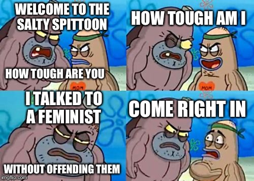 How Tough Are You Meme | WELCOME TO THE SALTY SPITTOON HOW TOUGH AM I I TALKED TO A FEMINIST COME RIGHT IN HOW TOUGH ARE YOU WITHOUT OFFENDING THEM | image tagged in memes,how tough are you | made w/ Imgflip meme maker