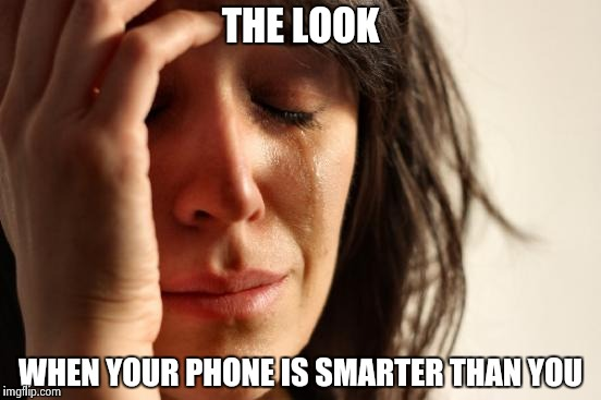 First World Problems Meme | THE LOOK WHEN YOUR PHONE IS SMARTER THAN YOU | image tagged in memes,first world problems | made w/ Imgflip meme maker