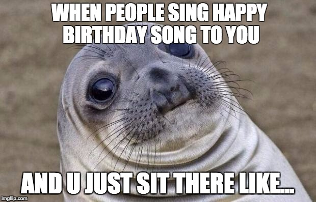 Awkward Moment Sealion Meme | WHEN PEOPLE SING HAPPY BIRTHDAY SONG TO YOU AND U JUST SIT THERE LIKE... | image tagged in memes,awkward moment sealion | made w/ Imgflip meme maker