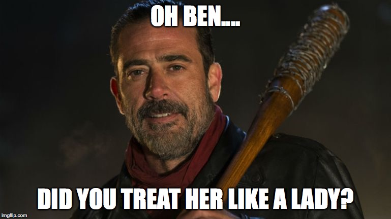 Negan & Lucille | OH BEN.... DID YOU TREAT HER LIKE A LADY? | image tagged in negan  lucille | made w/ Imgflip meme maker