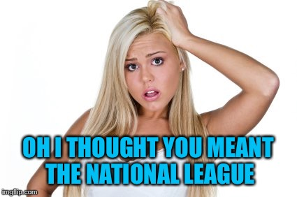 OH I THOUGHT YOU MEANT THE NATIONAL LEAGUE | made w/ Imgflip meme maker