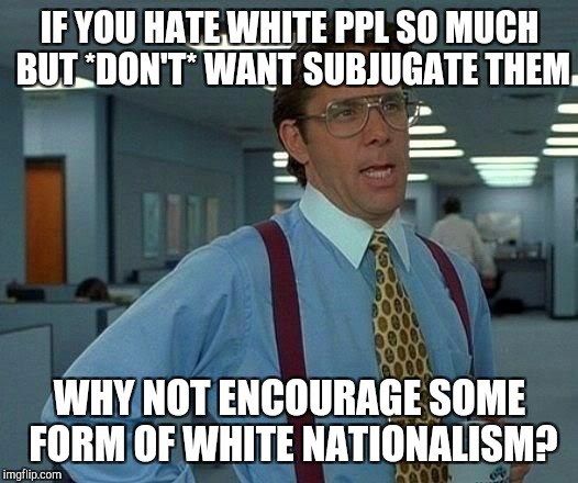 That Would Be Great Meme | IF YOU HATE WHITE PPL SO MUCH BUT *DON'T* WANT SUBJUGATE THEM WHY NOT ENCOURAGE SOME FORM OF WHITE NATIONALISM? | image tagged in memes,that would be great | made w/ Imgflip meme maker