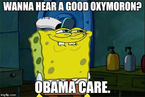 Dont You Squidward Meme | WANNA HEAR A GOOD OXYMORON? OBAMA CARE. | image tagged in memes,dont you squidward | made w/ Imgflip meme maker