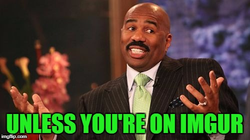 Steve Harvey Meme | UNLESS YOU'RE ON IMGUR | image tagged in memes,steve harvey | made w/ Imgflip meme maker