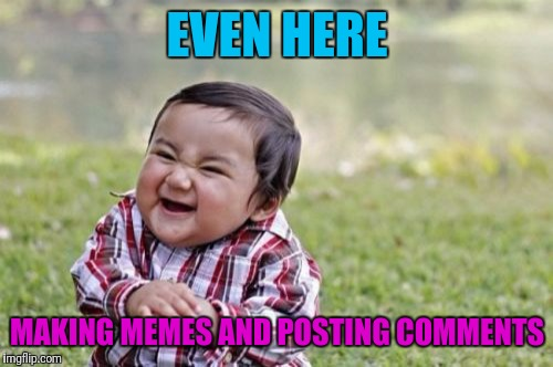 Evil Toddler Meme | EVEN HERE MAKING MEMES AND POSTING COMMENTS | image tagged in memes,evil toddler | made w/ Imgflip meme maker