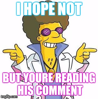 I HOPE NOT BUT YOURE READING HIS COMMENT | made w/ Imgflip meme maker