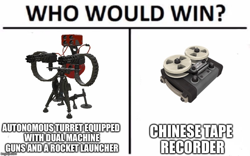 Who Would Win? Meme | AUTONOMOUS TURRET EQUIPPED WITH DUAL MACHINE GUNS AND A ROCKET LAUNCHER CHINESE TAPE RECORDER | image tagged in who would win | made w/ Imgflip meme maker