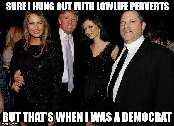 SURE I HUNG OUT WITH LOWLIFE PERVERTS BUT THAT'S WHEN I WAS A DEMOCRAT | image tagged in donald trump,harvey weinstein,democrats,liberal hypocrisy,trump 2020 | made w/ Imgflip meme maker