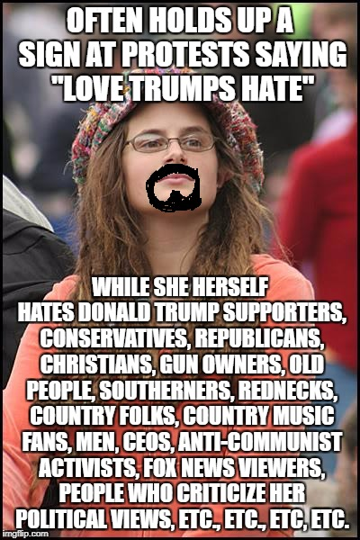 "College Liberal | OFTEN HOLDS UP A SIGN AT PROTESTS SAYING ""LOVE TRUMPS HATE"" WHILE SHE HERSELF HATES DONALD TRUMP SUPPORTERS, CONSERVATIVES, REPUBLICANS, CHR 