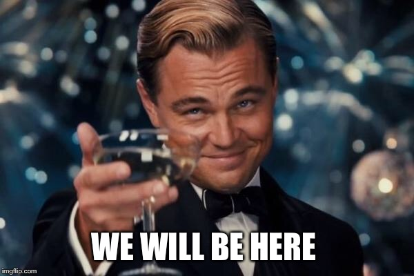 Leonardo Dicaprio Cheers Meme | WE WILL BE HERE | image tagged in memes,leonardo dicaprio cheers | made w/ Imgflip meme maker