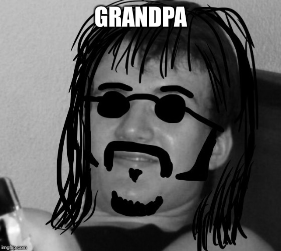 10 Guy 60's Hippie | GRANDPA | image tagged in 10 guy 60's hippie | made w/ Imgflip meme maker