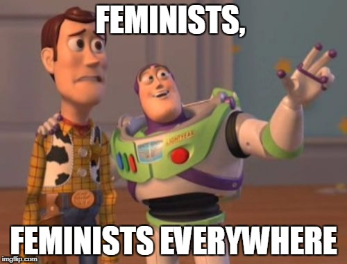 Fairly generic but still... | FEMINISTS, FEMINISTS EVERYWHERE | image tagged in memes,x,x everywhere,x x everywhere,funny,feminist | made w/ Imgflip meme maker