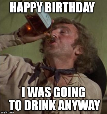 drinking | HAPPY BIRTHDAY I WAS GOING TO DRINK ANYWAY | image tagged in drinking | made w/ Imgflip meme maker