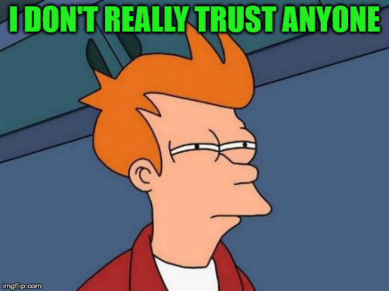 Futurama Fry Meme | I DON'T REALLY TRUST ANYONE | image tagged in memes,futurama fry | made w/ Imgflip meme maker