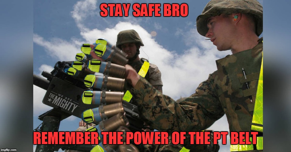 STAY SAFE BRO REMEMBER THE POWER OF THE PT BELT | made w/ Imgflip meme maker