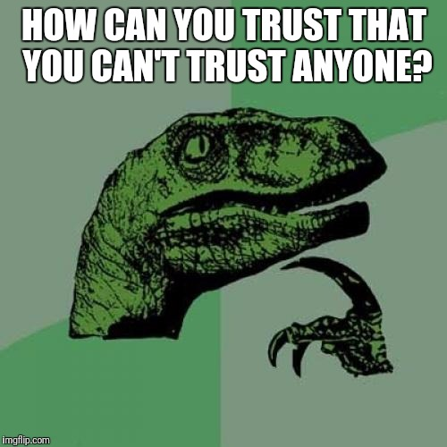 Philosoraptor Meme | HOW CAN YOU TRUST THAT YOU CAN'T TRUST ANYONE? | image tagged in memes,philosoraptor | made w/ Imgflip meme maker