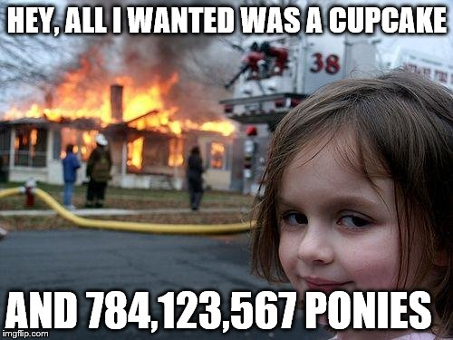 Disaster Girl Meme | HEY, ALL I WANTED WAS A CUPCAKE AND 784,123,567 PONIES | image tagged in memes,disaster girl | made w/ Imgflip meme maker
