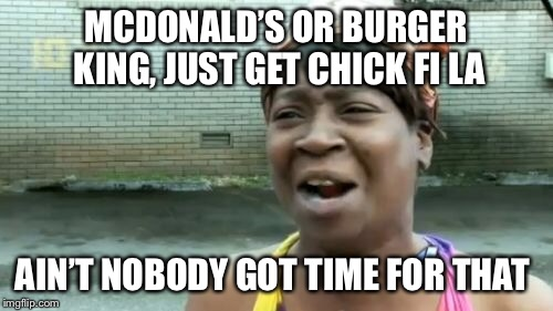 Aint Nobody Got Time For That Meme | MCDONALD'S OR BURGER KING, JUST GET CHICK FI LA AIN'T NOBODY GOT TIME FOR THAT | image tagged in memes,aint nobody got time for that | made w/ Imgflip meme maker