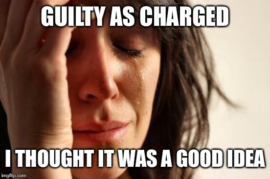 First World Problems Meme | GUILTY AS CHARGED I THOUGHT IT WAS A GOOD IDEA | image tagged in memes,first world problems | made w/ Imgflip meme maker