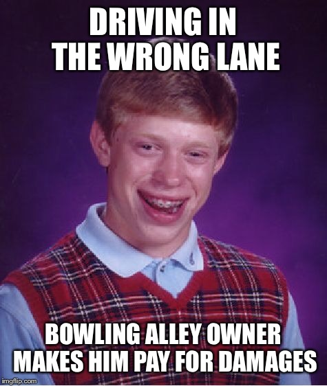 Bad Luck Brian Meme | DRIVING IN THE WRONG LANE BOWLING ALLEY OWNER MAKES HIM PAY FOR DAMAGES | image tagged in memes,bad luck brian | made w/ Imgflip meme maker