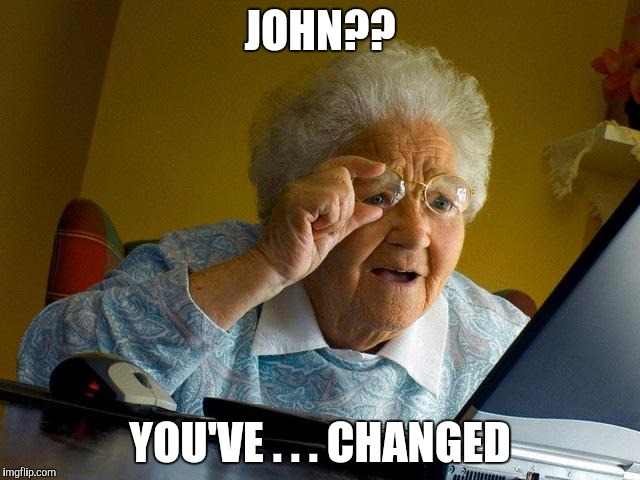 Grandma Finds The Internet Meme | JOHN?? YOU'VE . . . CHANGED | image tagged in memes,grandma finds the internet | made w/ Imgflip meme maker