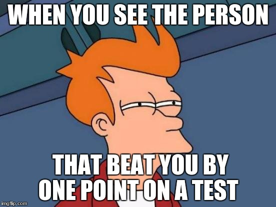 Futurama Fry Meme | WHEN YOU SEE THE PERSON THAT BEAT YOU BY ONE POINT ON A TEST | image tagged in memes,futurama fry | made w/ Imgflip meme maker