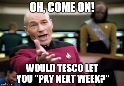 "Picard Wtf Meme | OH, COME ON! WOULD TESCO LET YOU ""PAY NEXT WEEK?"" 