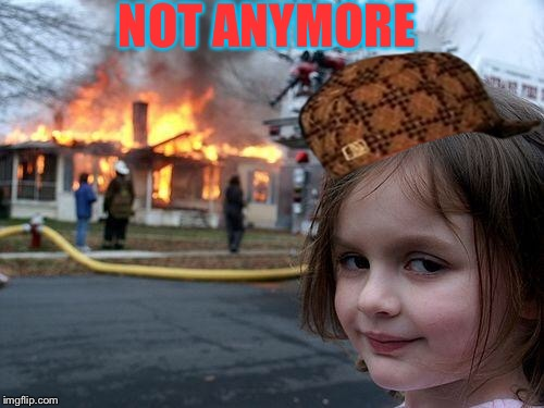 Disaster Girl Meme | NOT ANYMORE | image tagged in memes,disaster girl,scumbag | made w/ Imgflip meme maker