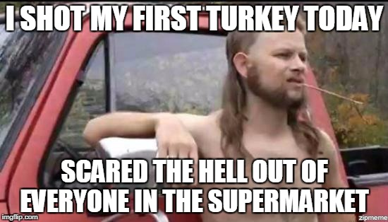 It's almost that time of year again | I SHOT MY FIRST TURKEY TODAY SCARED THE HELL OUT OF EVERYONE IN THE SUPERMARKET | image tagged in almost politically correct redneck,memes,trhtimmy,thanksgiving | made w/ Imgflip meme maker