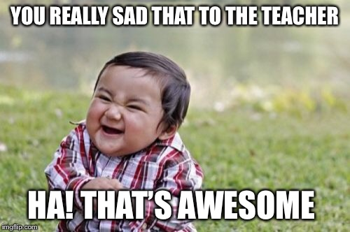Evil Toddler Meme | YOU REALLY SAD THAT TO THE TEACHER HA! THAT'S AWESOME | image tagged in memes,evil toddler | made w/ Imgflip meme maker