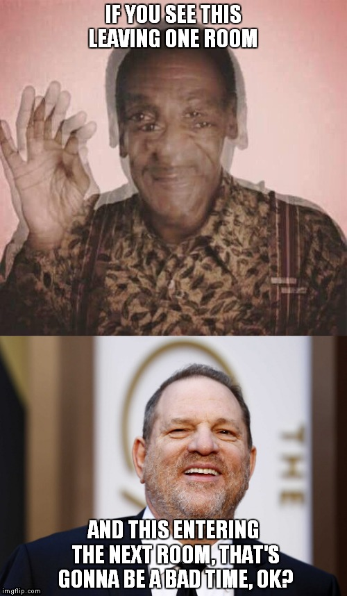 IF YOU SEE THIS LEAVING ONE ROOM AND THIS ENTERING THE NEXT ROOM, THAT'S GONNA BE A BAD TIME, OK? | image tagged in harvey weinstein,bill cosby | made w/ Imgflip meme maker