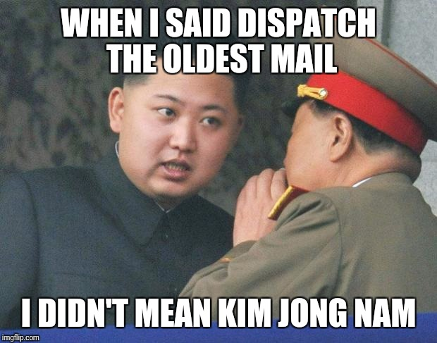 Rocket man's half - brother was assassinated... | WHEN I SAID DISPATCH THE OLDEST MAIL I DIDN'T MEAN KIM JONG NAM | image tagged in hungry kim jong un | made w/ Imgflip meme maker