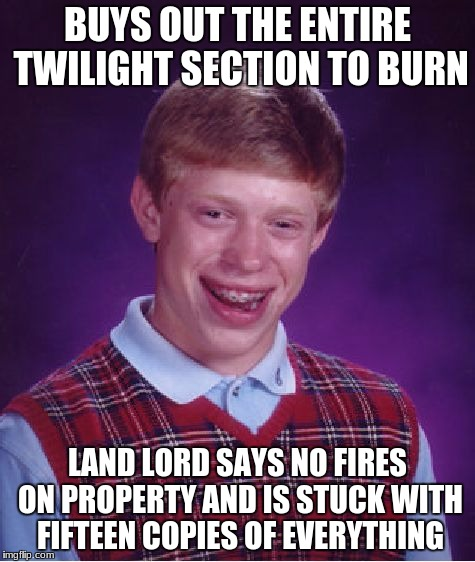 Bad Luck Brian Meme | BUYS OUT THE ENTIRE TWILIGHT SECTION TO BURN LAND LORD SAYS NO FIRES ON PROPERTY AND IS STUCK WITH FIFTEEN COPIES OF EVERYTHING | image tagged in memes,bad luck brian | made w/ Imgflip meme maker