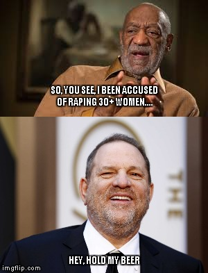 SO, YOU SEE, I BEEN ACCUSED OF RAPING 30+ WOMEN.... HEY, HOLD MY BEER | image tagged in harvey weinstein,bill cosby | made w/ Imgflip meme maker