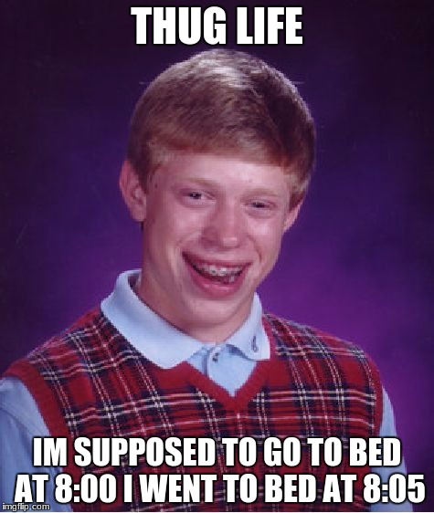 Bad Luck Brian Meme | THUG LIFE IM SUPPOSED TO GO TO BED AT 8:00 I WENT TO BED AT 8:05 | image tagged in memes,bad luck brian | made w/ Imgflip meme maker