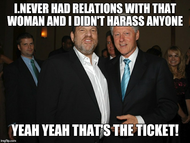 Harvey Weinstein Bill Clinton | I.NEVER HAD RELATIONS WITH THAT WOMAN AND I DIDN'T HARASS ANYONE YEAH YEAH THAT'S THE TICKET! | image tagged in harvey weinstein bill clinton | made w/ Imgflip meme maker