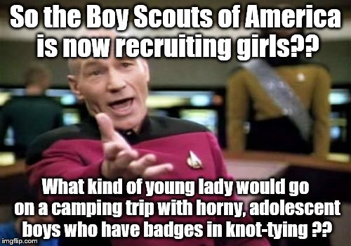 BSA recruiting girls?? Not a good idea. | So the Boy Scouts of America is now recruiting girls?? What kind of young lady would go on a camping trip with horny, adolescent boys who ha | image tagged in memes,picard wtf | made w/ Imgflip meme maker