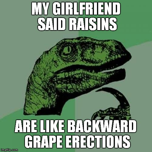 She sure can dehydrate a cucumber! | MY GIRLFRIEND SAID RAISINS ARE LIKE BACKWARD GRAPE ERECTIONS | image tagged in memes,philosoraptor | made w/ Imgflip meme maker