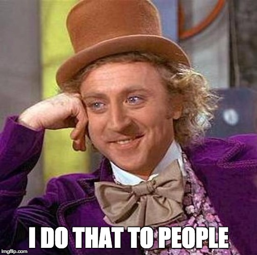 Creepy Condescending Wonka Meme | I DO THAT TO PEOPLE | image tagged in memes,creepy condescending wonka | made w/ Imgflip meme maker