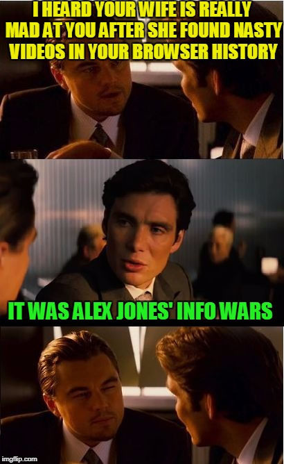 A little privacy here! |  I HEARD YOUR WIFE IS REALLY MAD AT YOU AFTER SHE FOUND NASTY VIDEOS IN YOUR BROWSER HISTORY; IT WAS ALEX JONES' INFO WARS | image tagged in memes,inception,alex jones,infowars,conspiracy,conservative | made w/ Imgflip meme maker