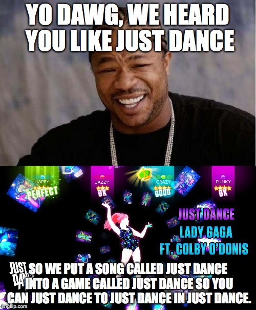 YO DAWG, WE HEARD YOU LIKE JUST DANCE SO WE PUT A SONG CALLED JUST DANCE INTO A GAME CALLED JUST DANCE SO YOU CAN JUST DANCE TO JUST DANCE I | image tagged in just dance,yo dawg,lady gaga | made w/ Imgflip meme maker